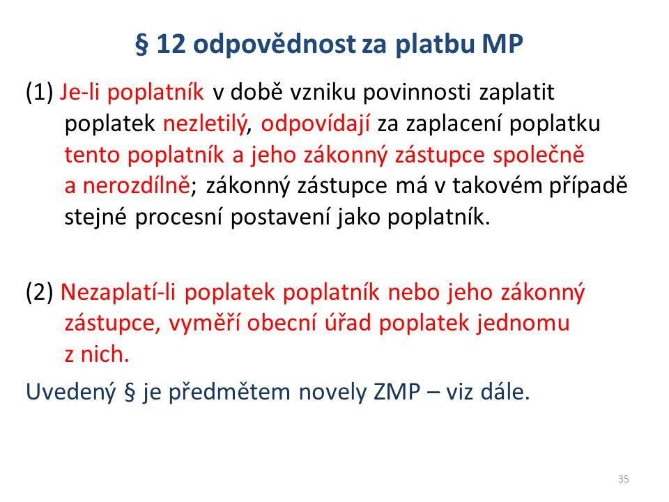 § 12 odpovědnost za platbu MP (1) Je-li poplatník v době vzniku povinnosti zaplatit poplatek nezletilý, odpovídají za zaplacení poplatku tento poplatník a jeho zákonný zástupce společně a nerozdílně; zákonný zástupce má v takovém případě stejné procesní postavení jako poplatník.