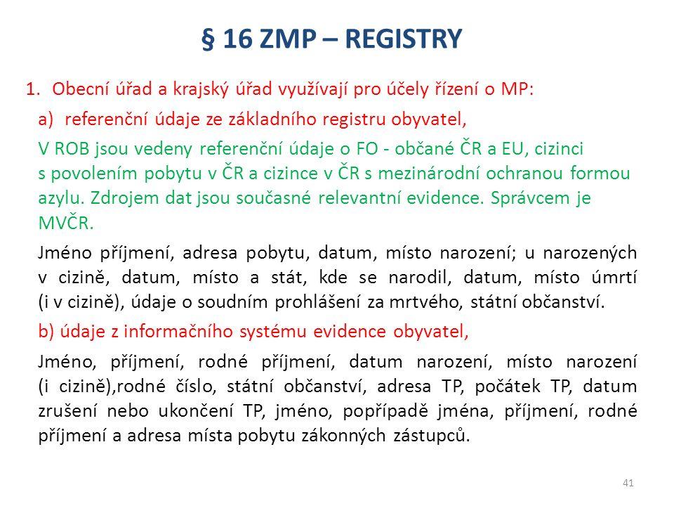 § 16 ZMP – REGISTRY 1.Obecní úřad a krajský úřad využívají pro účely řízení o MP: a)referenční údaje ze základního registru obyvatel, V ROB jsou vedeny referenční údaje o FO - občané ČR a EU, cizinci s povolením pobytu v ČR a cizince v ČR s mezinárodní ochranou formou azylu.