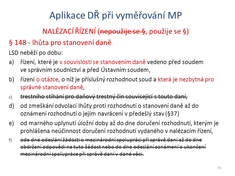 Aplikace DŘ při vyměřování MP NALÉZACÍ ŘÍZENÍ (nepoužije se §, použije se §) § 148 - lhůta pro stanovení daně LSD neběží po dobu: a)řízení, které je v souvislosti se stanovením daně vedeno před soudem ve správním soudnictví a před Ústavním soudem, b)řízení o otázce, o níž je příslušný rozhodnout soud a která je nezbytná pro správné stanovení daně, c) trestního stíhání pro daňový trestný čin související s touto daní, d)od zmeškání odvolací lhůty proti rozhodnutí o stanovení daně až do oznámení rozhodnutí o jejím navrácení v předešlý stav (§37) e)od marného uplynutí úložní doby až do dne doručení rozhodnutí, kterým je prohlášena neúčinnost doručení rozhodnutí vydaného v nalézacím řízení, f) ode dne odeslání žádosti o mezinárodní spolupráci při správě daní až do dne obdržení odpovědi na tuto žádost nebo do dne odeslání oznámení o ukončení mezinárodní spolupráce při správě daní v dané věci.