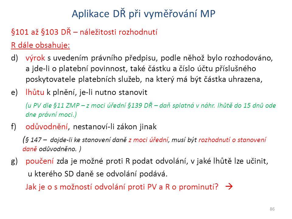 Aplikace DŘ při vyměřování MP §101 až §103 DŘ – náležitosti rozhodnutí R dále obsahuje: d)výrok s uvedením právního předpisu, podle něhož bylo rozhodováno, a jde-li o platební povinnost, také částku a číslo účtu příslušného poskytovatele platebních služeb, na který má být částka uhrazena, e)lhůtu k plnění, je-li nutno stanovit (u PV dle §11 ZMP – z moci úřední §139 DŘ – daň splatná v náhr.