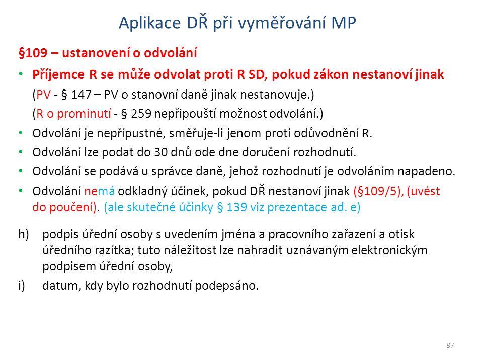 Aplikace DŘ při vyměřování MP §109 – ustanovení o odvolání Příjemce R se může odvolat proti R SD, pokud zákon nestanoví jinak (PV - § 147 – PV o stanovní daně jinak nestanovuje.) (R o prominutí - § 259 nepřipouští možnost odvolání.) Odvolání je nepřípustné, směřuje-li jenom proti odůvodnění R.