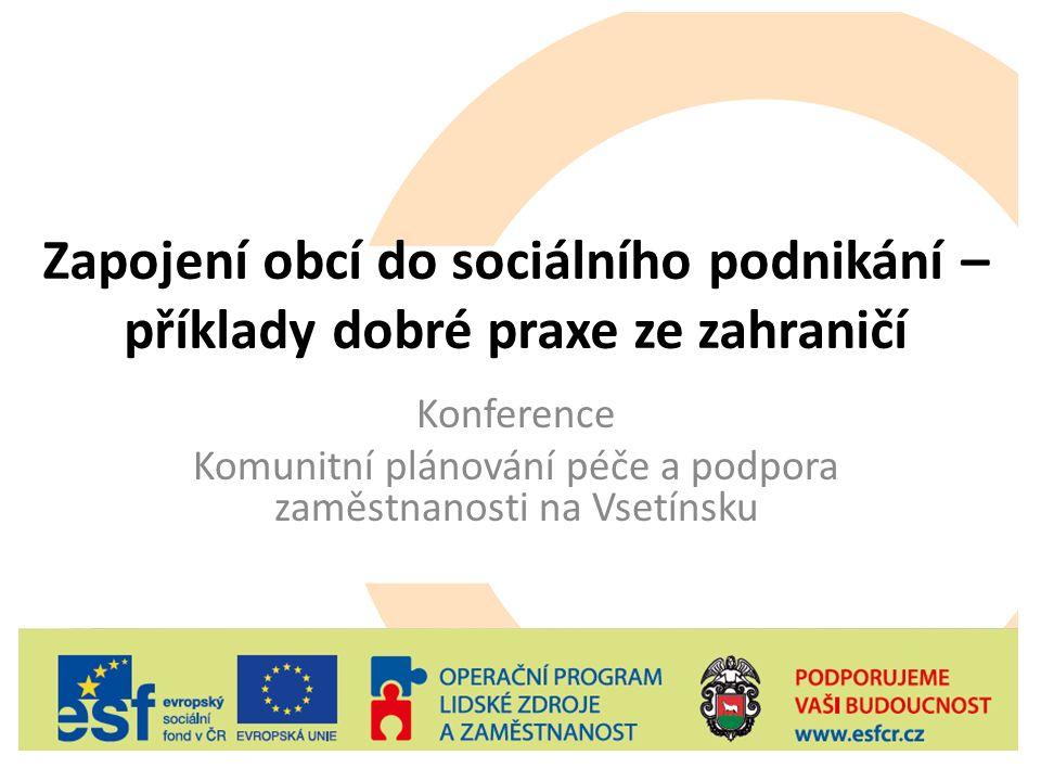 Zapojení obcí do sociálního podnikání – příklady dobré praxe ze zahraničí Konference Komunitní plánování péče a podpora zaměstnanosti na Vsetínsku