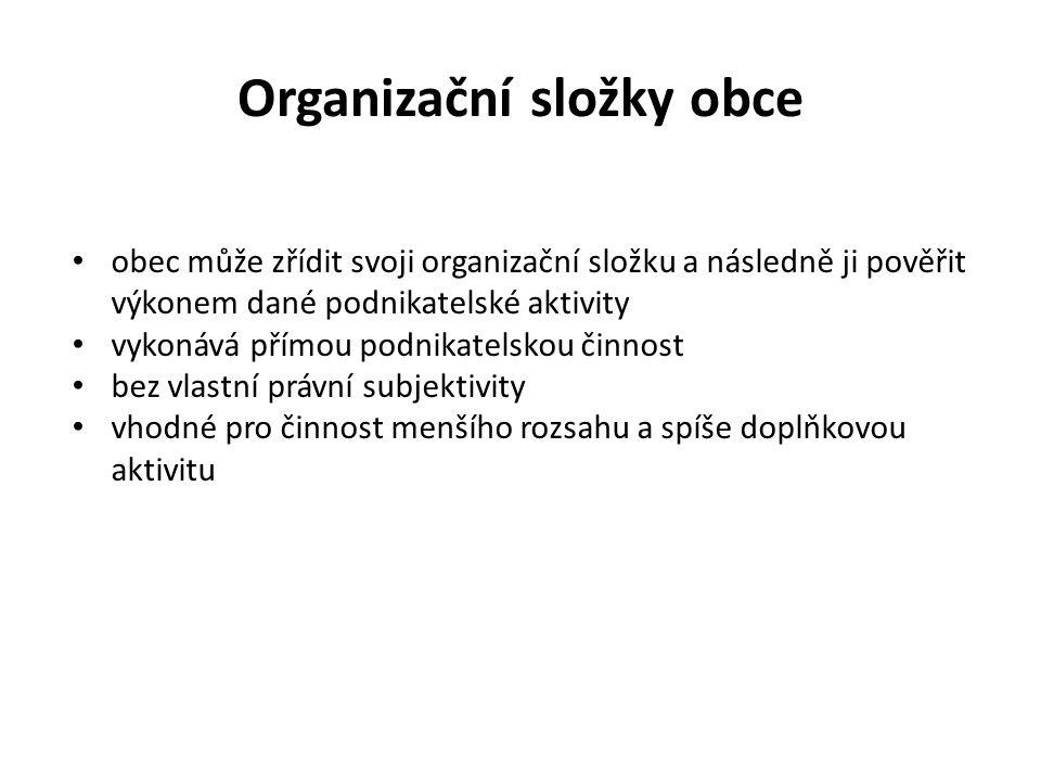 Organizační složky obce obec může zřídit svoji organizační složku a následně ji pověřit výkonem dané podnikatelské aktivity vykonává přímou podnikatelskou činnost bez vlastní právní subjektivity vhodné pro činnost menšího rozsahu a spíše doplňkovou aktivitu