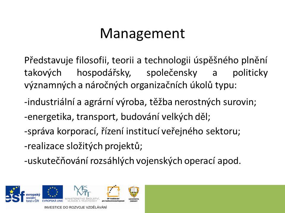 Management Představuje filosofii, teorii a technologii úspěšného plnění takových hospodářsky, společensky a politicky významných a náročných organizačních úkolů typu: -industriální a agrární výroba, těžba nerostných surovin; -energetika, transport, budování velkých děl; -správa korporací, řízení institucí veřejného sektoru; -realizace složitých projektů; -uskutečňování rozsáhlých vojenských operací apod.