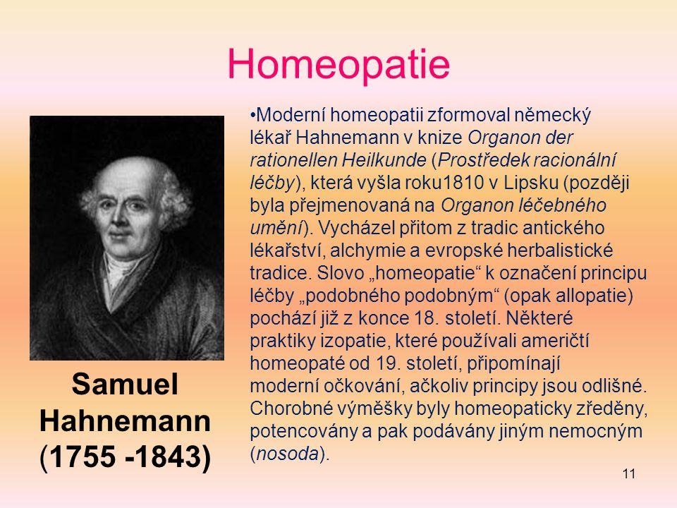 11 Homeopatie Samuel Hahnemann (1755 -1843) Moderní homeopatii zformoval německý lékař Hahnemann v knize Organon der rationellen Heilkunde (Prostředek racionální léčby), která vyšla roku1810 v Lipsku (později byla přejmenovaná na Organon léčebného umění).