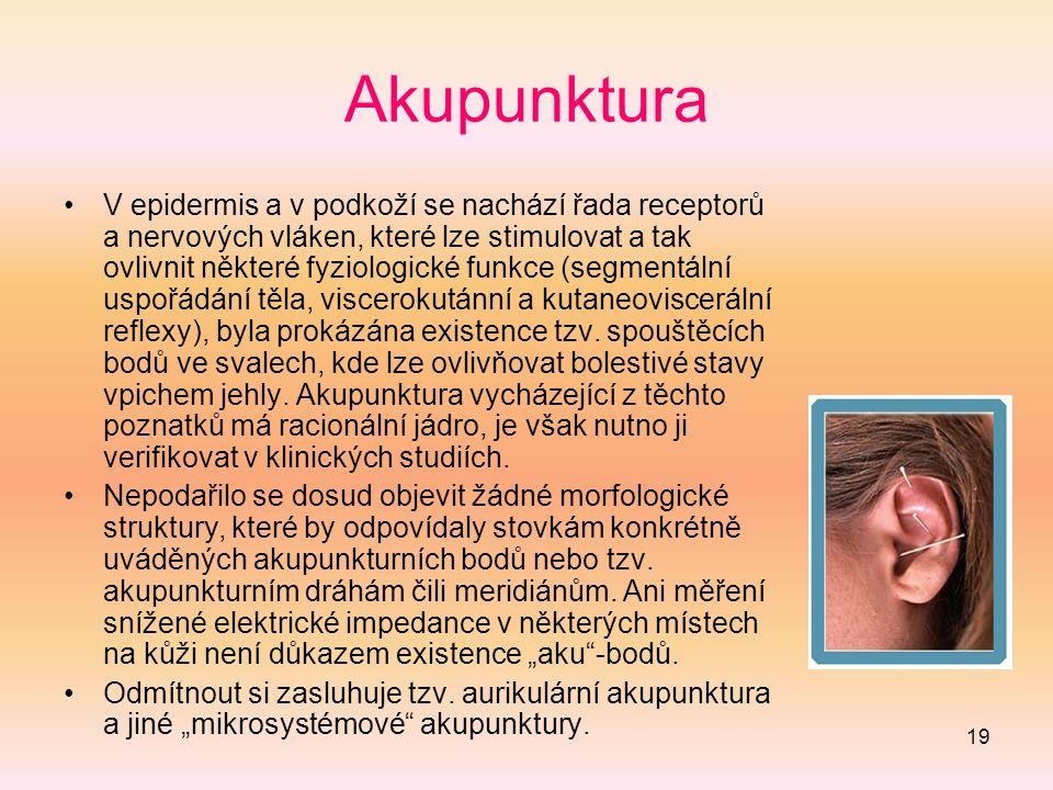 19 Akupunktura V epidermis a v podkoží se nachází řada receptorů a nervových vláken, které lze stimulovat a tak ovlivnit některé fyziologické funkce (segmentální uspořádání těla, viscerokutánní a kutaneoviscerální reflexy), byla prokázána existence tzv.