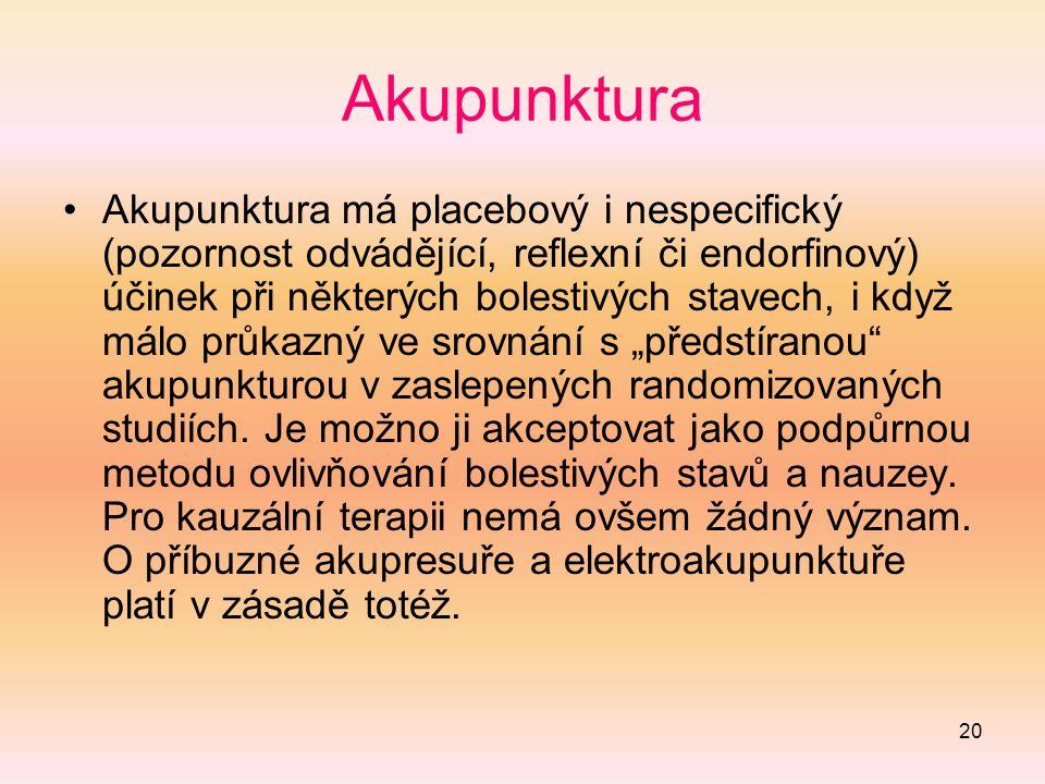 """20 Akupunktura Akupunktura má placebový i nespecifický (pozornost odvádějící, reflexní či endorfinový) účinek při některých bolestivých stavech, i když málo průkazný ve srovnání s """"předstíranou akupunkturou v zaslepených randomizovaných studiích."""