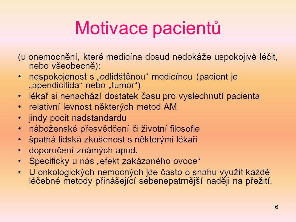 """6 Motivace pacientů (u onemocnění, které medicína dosud nedokáže uspokojivě léčit, nebo všeobecně): nespokojenost s """"odlidštěnou medicínou (pacient je """"apendicitida nebo """"tumor ) lékař si nenachází dostatek času pro vyslechnutí pacienta relativní levnost některých metod AM jindy pocit nadstandardu náboženské přesvědčení či životní filosofie špatná lidská zkušenost s některými lékaři doporučení známých apod."""