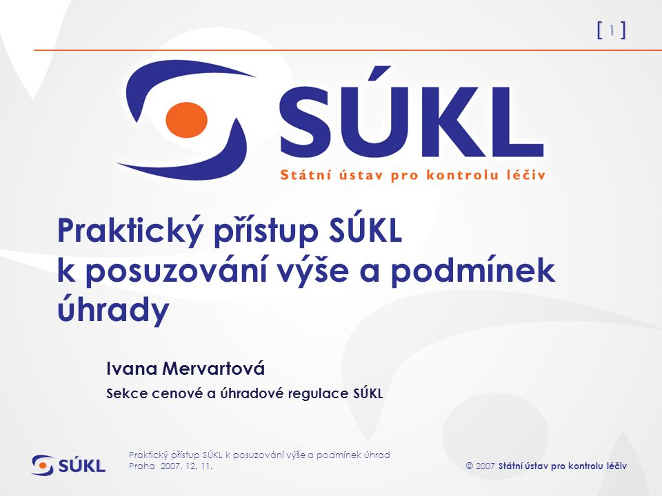 [ 1 ] © 2007 Státní ústav pro kontrolu léčiv Praktický přístup SÚKL k posuzování výše a podmínek úhrad Praha 2007.
