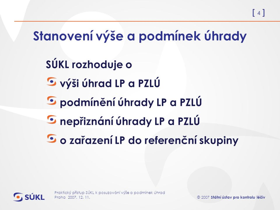 [ 4 ] © 2007 Státní ústav pro kontrolu léčiv Praktický přístup SÚKL k posuzování výše a podmínek úhrad Praha 2007.