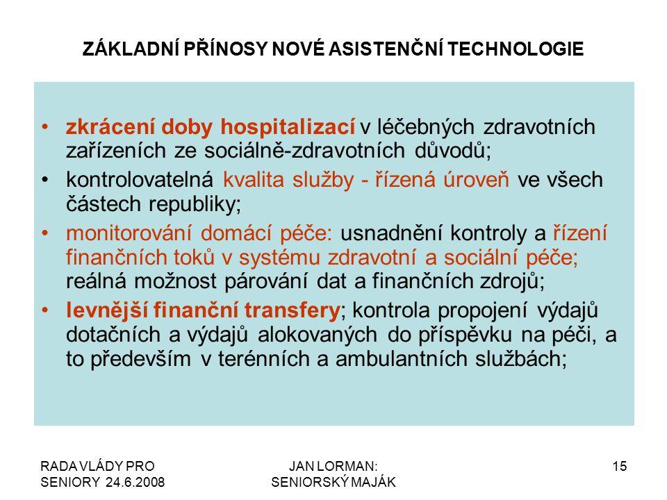 RADA VLÁDY PRO SENIORY 24.6.2008 JAN LORMAN: SENIORSKÝ MAJÁK 15 ZÁKLADNÍ PŘÍNOSY NOVÉ ASISTENČNÍ TECHNOLOGIE zkrácení doby hospitalizací v léčebných zdravotních zařízeních ze sociálně-zdravotních důvodů; kontrolovatelná kvalita služby - řízená úroveň ve všech částech republiky; monitorování domácí péče: usnadnění kontroly a řízení finančních toků v systému zdravotní a sociální péče; reálná možnost párování dat a finančních zdrojů; levnější finanční transfery; kontrola propojení výdajů dotačních a výdajů alokovaných do příspěvku na péči, a to především v terénních a ambulantních službách;