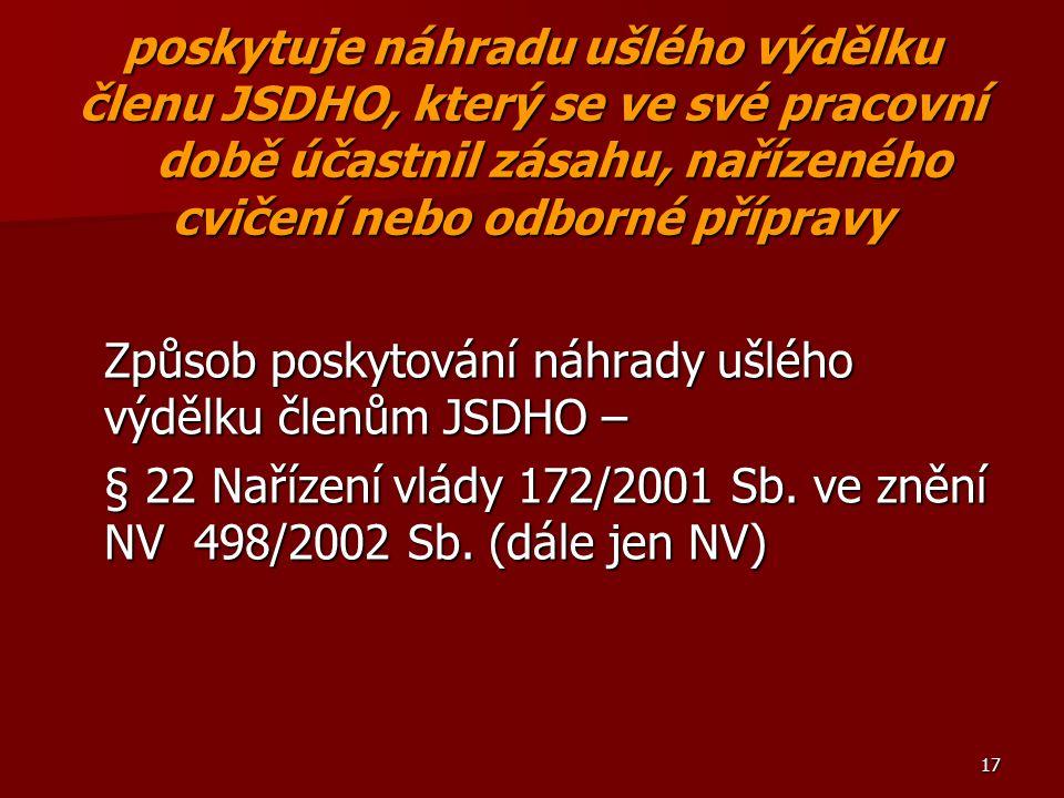 17 poskytuje náhradu ušlého výdělku členu JSDHO, který se ve své pracovní době účastnil zásahu, nařízeného cvičení nebo odborné přípravy Způsob poskytování náhrady ušlého výdělku členům JSDHO – § 22 Nařízení vlády 172/2001 Sb.