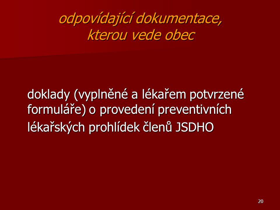 20 odpovídající dokumentace, kterou vede obec doklady (vyplněné a lékařem potvrzené formuláře) o provedení preventivních lékařských prohlídek členů JSDHO
