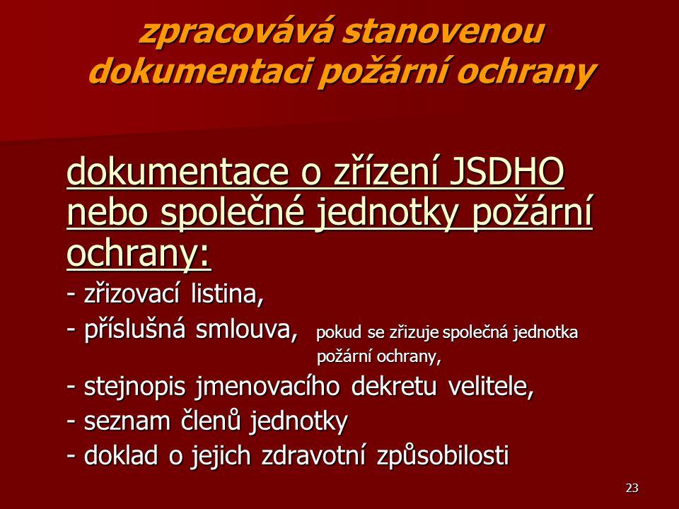 23 zpracovává stanovenou dokumentaci požární ochrany dokumentace o zřízení JSDHO nebo společné jednotky požární ochrany: - zřizovací listina, - příslušná smlouva, pokud se zřizuje společná jednotka požární ochrany, požární ochrany, - stejnopis jmenovacího dekretu velitele, - seznam členů jednotky - doklad o jejich zdravotní způsobilosti