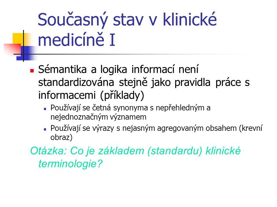 Současný stav v klinické medicíně I Sémantika a logika informací není standardizována stejně jako pravidla práce s informacemi (příklady) Používají se četná synonyma s nepřehledným a nejednoznačným významem Používají se výrazy s nejasným agregovaným obsahem (krevní obraz) Otázka: Co je základem (standardu) klinické terminologie