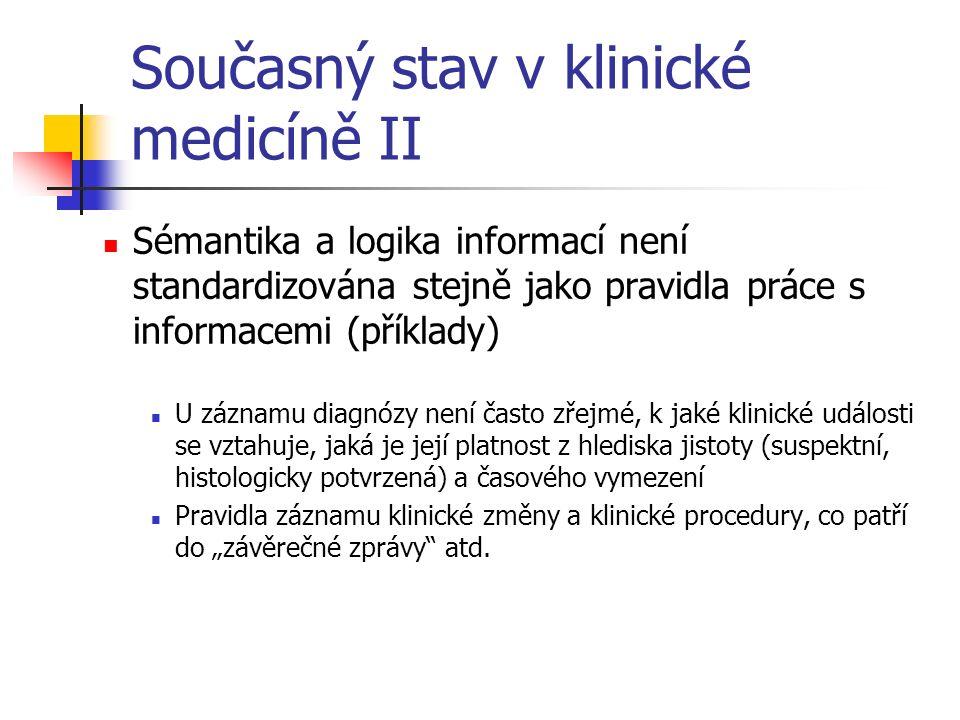 """Současný stav v klinické medicíně II Sémantika a logika informací není standardizována stejně jako pravidla práce s informacemi (příklady) U záznamu diagnózy není často zřejmé, k jaké klinické události se vztahuje, jaká je její platnost z hlediska jistoty (suspektní, histologicky potvrzená) a časového vymezení Pravidla záznamu klinické změny a klinické procedury, co patří do """"závěrečné zprávy atd."""