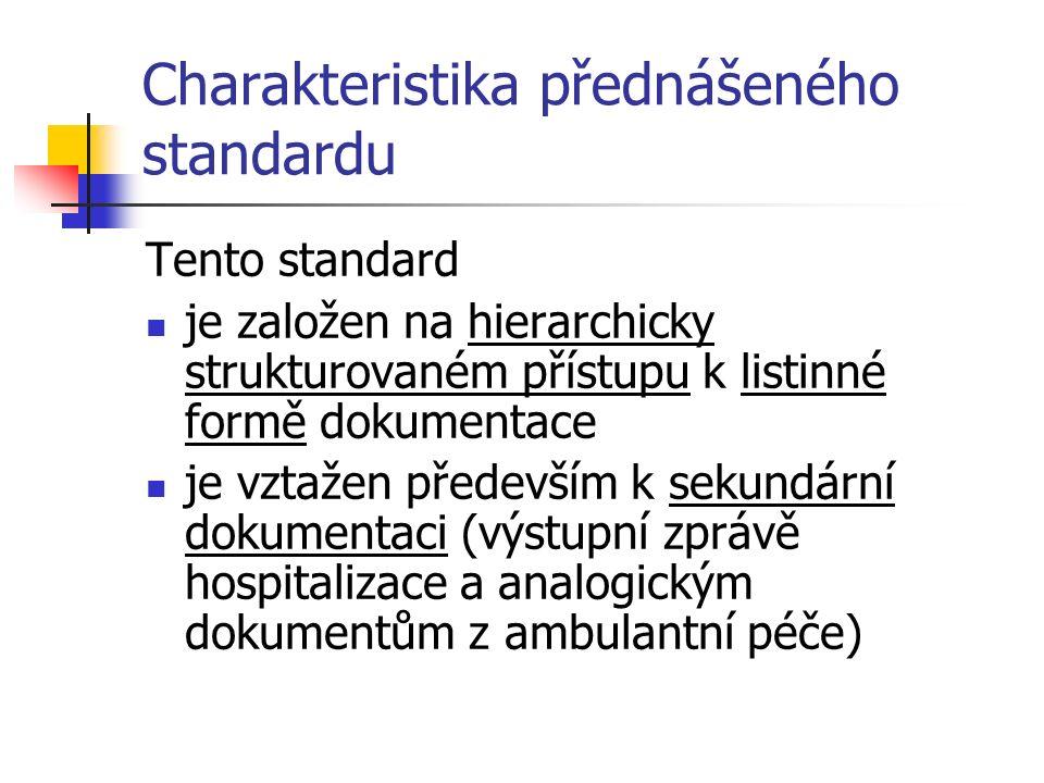 Charakteristika přednášeného standardu Tento standard je založen na hierarchicky strukturovaném přístupu k listinné formě dokumentace je vztažen především k sekundární dokumentaci (výstupní zprávě hospitalizace a analogickým dokumentům z ambulantní péče)