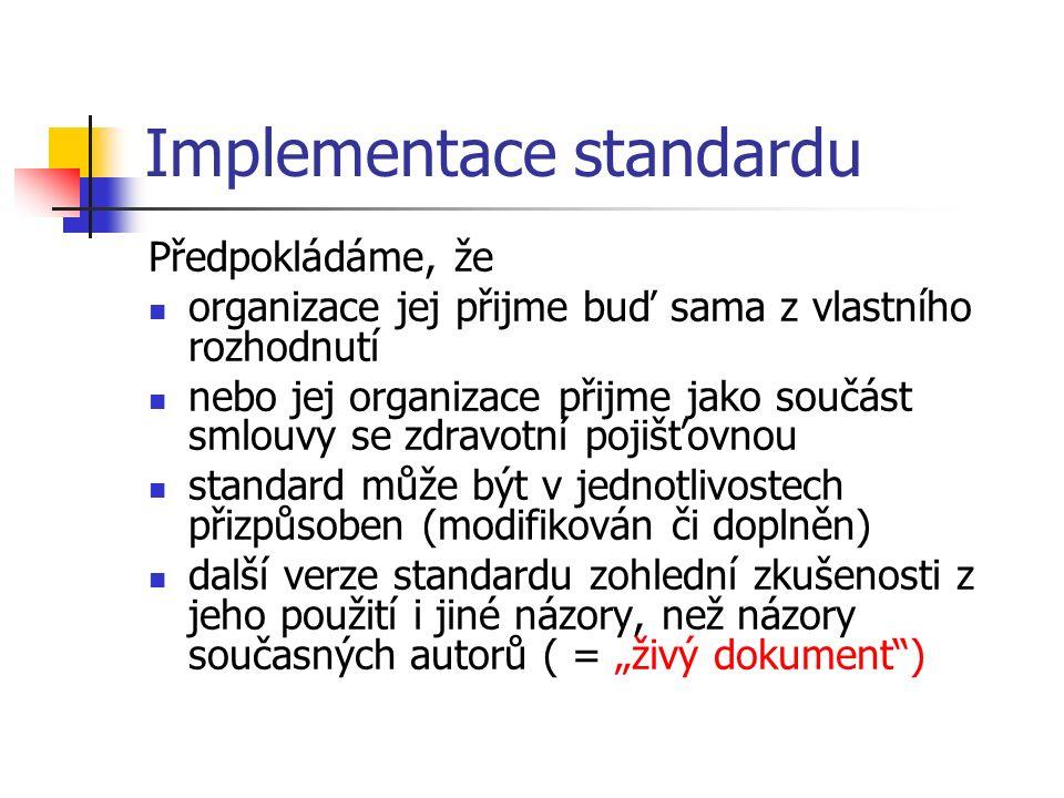 """Implementace standardu Předpokládáme, že organizace jej přijme buď sama z vlastního rozhodnutí nebo jej organizace přijme jako součást smlouvy se zdravotní pojišťovnou standard může být v jednotlivostech přizpůsoben (modifikován či doplněn) další verze standardu zohlední zkušenosti z jeho použití i jiné názory, než názory současných autorů ( = """"živý dokument )"""