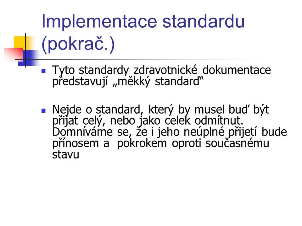 """Implementace standardu (pokrač.) Tyto standardy zdravotnické dokumentace představují """"měkký standard Nejde o standard, který by musel buď být přijat celý, nebo jako celek odmítnut."""