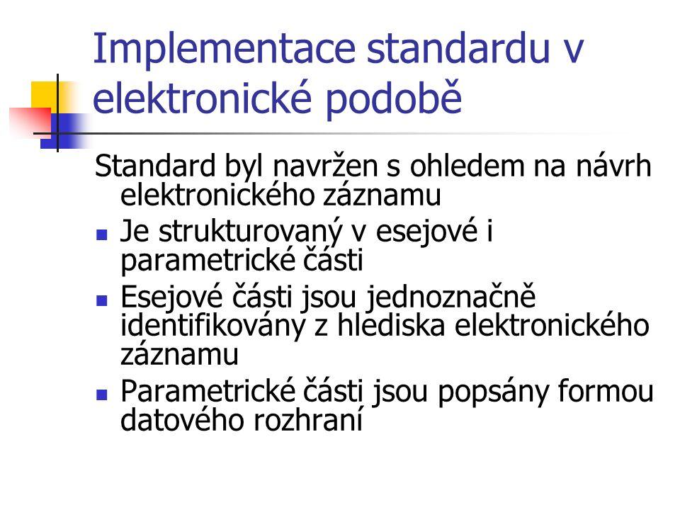 Implementace standardu v elektronické podobě Standard byl navržen s ohledem na návrh elektronického záznamu Je strukturovaný v esejové i parametrické části Esejové části jsou jednoznačně identifikovány z hlediska elektronického záznamu Parametrické části jsou popsány formou datového rozhraní