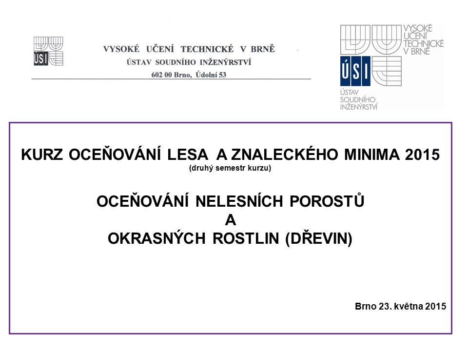 KURZ OCEŇOVÁNÍ LESA A ZNALECKÉHO MINIMA 2015 (druhý semestr kurzu) OCEŇOVÁNÍ NELESNÍCH POROSTŮ A OKRASNÝCH ROSTLIN (DŘEVIN) Brno 23. května 2015