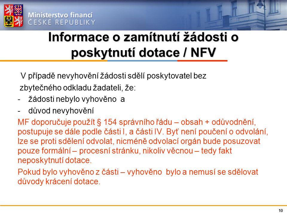Ministerstvo financí České republiky Informace o zamítnutí žádosti o poskytnutí dotace / NFV V případě nevyhovění žádosti sdělí poskytovatel bez zbytečného odkladu žadateli, že: -žádosti nebylo vyhověno a -důvod nevyhovění MF doporučuje použít § 154 správního řádu – obsah + odůvodnění, postupuje se dále podle části I, a části IV.