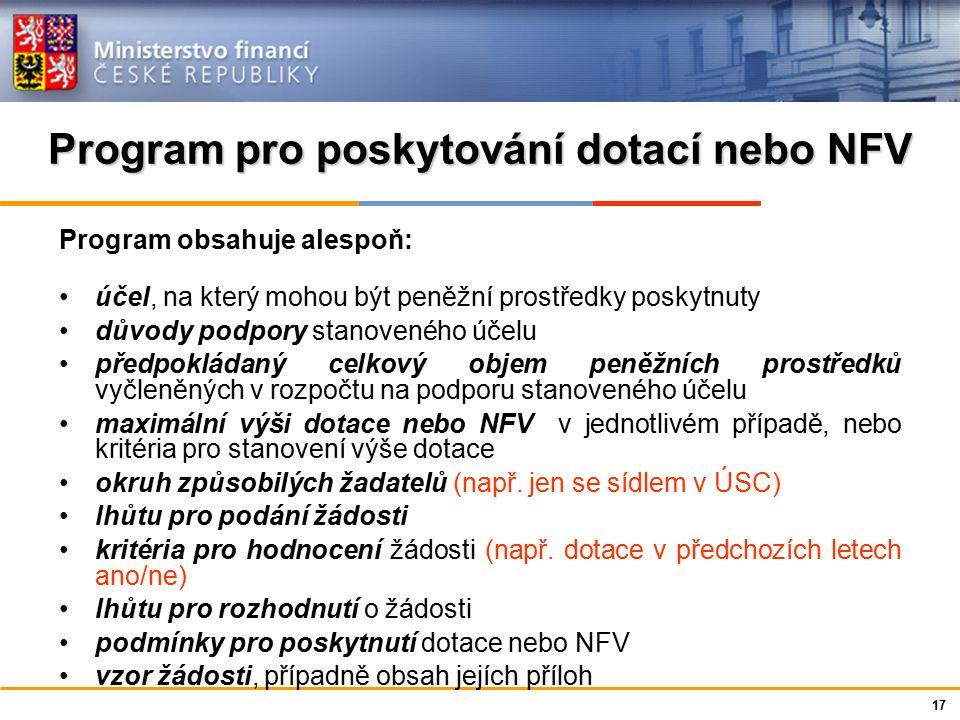 Ministerstvo financí České republiky Program pro poskytování dotací nebo NFV Program obsahuje alespoň: účel, na který mohou být peněžní prostředky poskytnuty důvody podpory stanoveného účelu předpokládaný celkový objem peněžních prostředků vyčleněných v rozpočtu na podporu stanoveného účelu maximální výši dotace nebo NFV v jednotlivém případě, nebo kritéria pro stanovení výše dotace okruh způsobilých žadatelů (např.