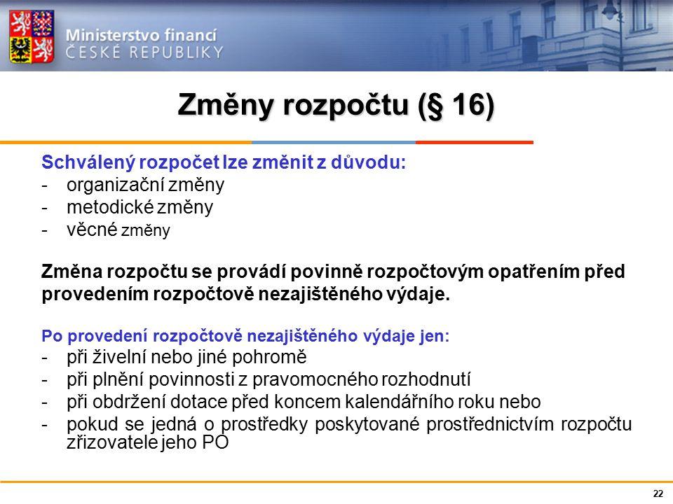 Ministerstvo financí České republiky Změny rozpočtu (§ 16) Schválený rozpočet lze změnit z důvodu: -organizační změny -metodické změny -věcné změny Změna rozpočtu se provádí povinně rozpočtovým opatřením před provedením rozpočtově nezajištěného výdaje.