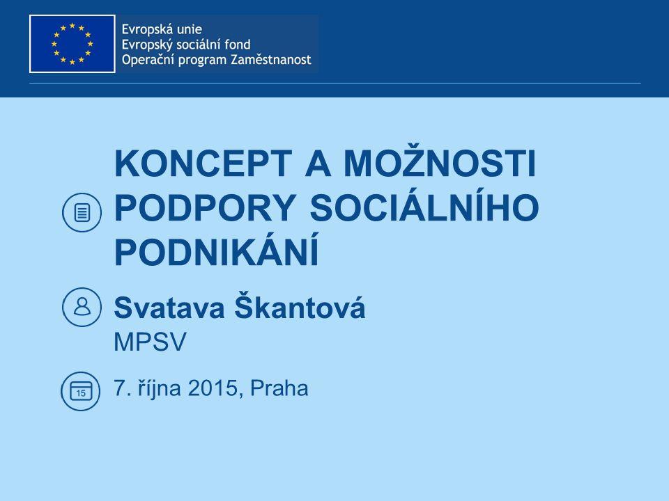 KONCEPT A MOŽNOSTI PODPORY SOCIÁLNÍHO PODNIKÁNÍ Svatava Škantová MPSV 7. října 2015, Praha