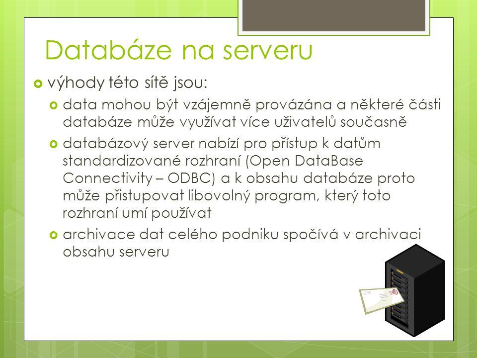 Databáze na serveru  výhody této sítě jsou:  data mohou být vzájemně provázána a některé části databáze může využívat více uživatelů současně  databázový server nabízí pro přístup k datům standardizované rozhraní (Open DataBase Connectivity – ODBC) a k obsahu databáze proto může přistupovat libovolný program, který toto rozhraní umí používat  archivace dat celého podniku spočívá v archivaci obsahu serveru