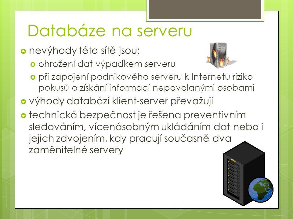 Databáze na serveru  nevýhody této sítě jsou:  ohrožení dat výpadkem serveru  při zapojení podnikového serveru k Internetu riziko pokusů o získání informací nepovolanými osobami  výhody databází klient-server převažují  technická bezpečnost je řešena preventivním sledováním, vícenásobným ukládáním dat nebo i jejich zdvojením, kdy pracují současně dva zaměnitelné servery