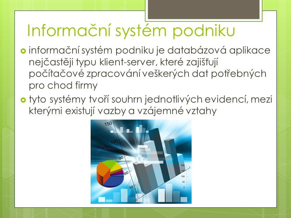 Informační systém podniku  informační systém podniku je databázová aplikace nejčastěji typu klient-server, které zajišťují počítačové zpracování veškerých dat potřebných pro chod firmy  tyto systémy tvoří souhrn jednotlivých evidencí, mezi kterými existují vazby a vzájemné vztahy
