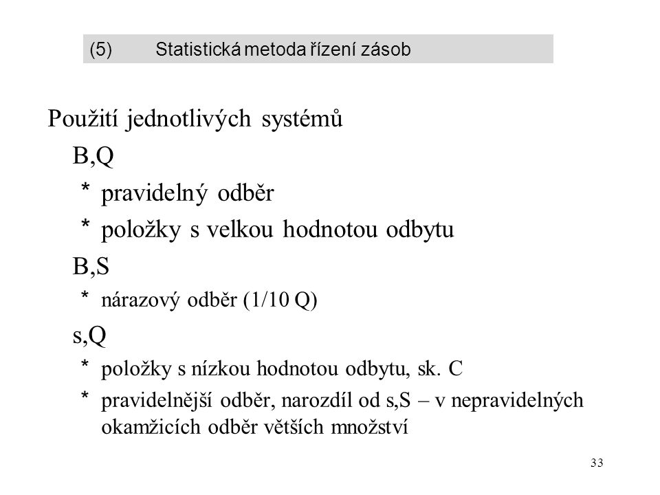 33 Použití jednotlivých systémů B,Q *pravidelný odběr *položky s velkou hodnotou odbytu B,S *nárazový odběr (1/10 Q) s,Q *položky s nízkou hodnotou odbytu, sk.