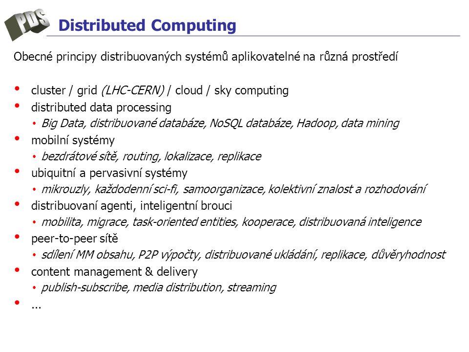 Distributed Computing Obecné principy distribuovaných systémů aplikovatelné na různá prostředí cluster / grid (LHC-CERN) / cloud / sky computing distributed data processing Big Data, distribuované databáze, NoSQL databáze, Hadoop, data mining mobilní systémy bezdrátové sítě, routing, lokalizace, replikace ubiquitní a pervasivní systémy mikrouzly, každodenní sci-fi, samoorganizace, kolektivní znalost a rozhodování distribuovaní agenti, inteligentní brouci mobilita, migrace, task-oriented entities, kooperace, distribuovaná inteligence peer-to-peer sítě sdílení MM obsahu, P2P výpočty, distribuované ukládání, replikace, důvěryhodnost content management & delivery publish-subscribe, media distribution, streaming...