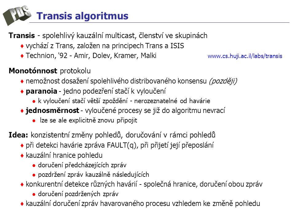 Transis algoritmus Transis - spolehlivý kauzální multicast, členství ve skupinách ♦ vychází z Trans, založen na principech Trans a ISIS ♦ Technion, 92 - Amir, Dolev, Kramer, Malki www.cs.huji.ac.il/labs/transis Monotónnost protokolu ♦ nemožnost dosažení spolehlivého distribovaného konsensu (později) ♦ paranoia - jedno podezření stačí k vyloučení ● k vyloučení stačí větší zpoždění - nerozeznatelné od havárie ♦ jednosměrnost - vyloučené procesy se již do algoritmu nevrací ● lze se ale explicitně znovu připojit Idea: konzistentní změny pohledů, doručování v rámci pohledů ♦ při detekci havárie zpráva FAULT(q), při přijetí její přeposlání ♦ kauzální hranice pohledu ● doručení předcházejících zpráv ● pozdržení zpráv kauzálně následujících ♦ konkurentní detekce různých havárií - společná hranice, doručení obou zpráv ● doručení pozdržených zpráv ♦ kauzální doručení zpráv havarovaného procesu vzhledem ke změně pohledu