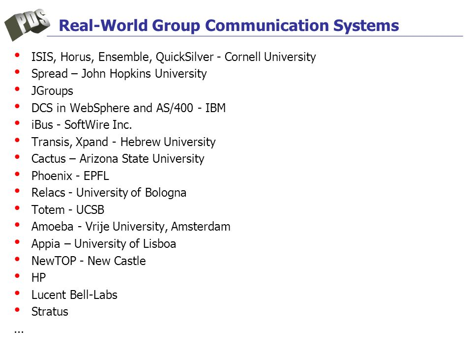 Real-World Group Communication Systems ISIS, Horus, Ensemble, QuickSilver - Cornell University Spread – John Hopkins University JGroups DCS in WebSphere and AS/400 - IBM iBus - SoftWire Inc.