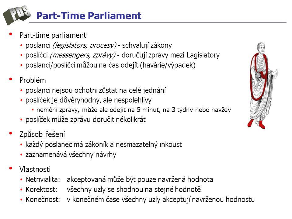 Part-Time Parliament Part-time parliament poslanci (legislators, procesy) - schvalují zákóny poslíčci (messengers, zprávy) - doručují zprávy mezi Lagislatory poslanci/poslíčci můžou na čas odejít (havárie/výpadek) Problém poslanci nejsou ochotni zůstat na celé jednání poslíček je důvěryhodný, ale nespolehlivý nemění zprávy, může ale odejít na 5 minut, na 3 týdny nebo navždy poslíček může zprávu doručit několikrát Způsob řešení každý poslanec má zákoník a nesmazatelný inkoust zaznamenává všechny návrhy Vlastnosti Netrivialita:akceptovaná může být pouze navržená hodnota Korektost:všechny uzly se shodnou na stejné hodnotě Konečnost:v konečném čase všechny uzly akceptují navrženou hodnostu