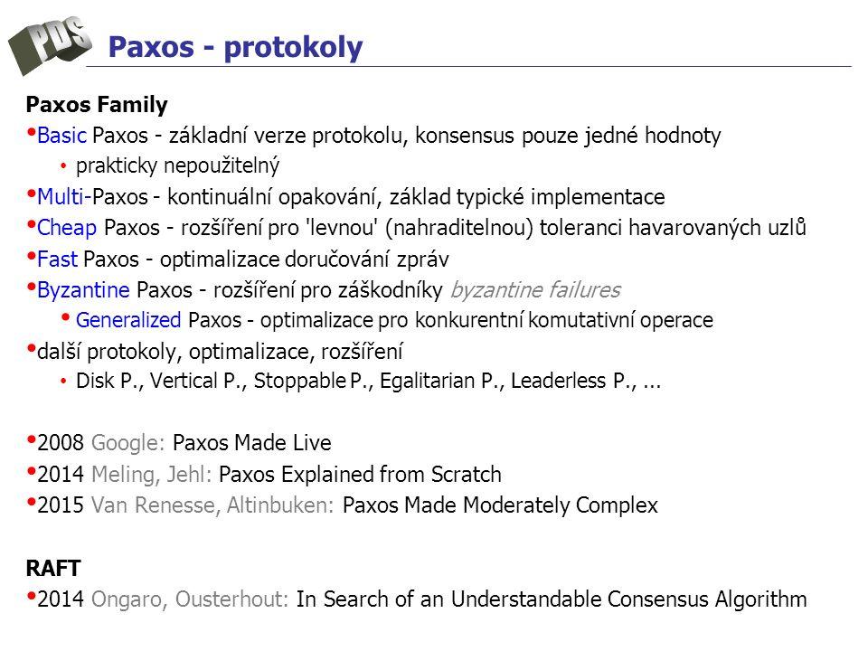 Paxos - protokoly Paxos Family Basic Paxos - základní verze protokolu, konsensus pouze jedné hodnoty prakticky nepoužitelný Multi-Paxos - kontinuální opakování, základ typické implementace Cheap Paxos - rozšíření pro levnou (nahraditelnou) toleranci havarovaných uzlů Fast Paxos - optimalizace doručování zpráv Byzantine Paxos - rozšíření pro záškodníky byzantine failures Generalized Paxos - optimalizace pro konkurentní komutativní operace další protokoly, optimalizace, rozšíření Disk P., Vertical P., Stoppable P., Egalitarian P., Leaderless P.,...