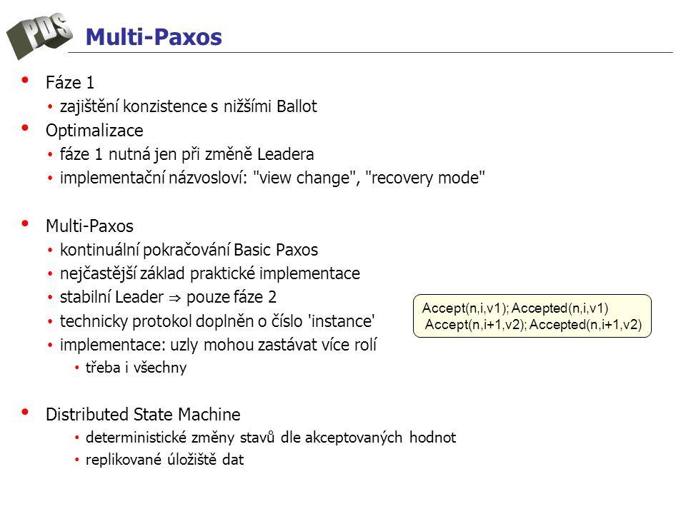 Multi-Paxos Fáze 1 zajištění konzistence s nižšími Ballot Optimalizace fáze 1 nutná jen při změně Leadera implementační názvosloví: view change , recovery mode Multi-Paxos kontinuální pokračování Basic Paxos nejčastější základ praktické implementace stabilní Leader ⇒ pouze fáze 2 technicky protokol doplněn o číslo instance implementace: uzly mohou zastávat více rolí třeba i všechny Distributed State Machine deterministické změny stavů dle akceptovaných hodnot replikované úložiště dat Accept(n,i,v1); Accepted(n,i,v1) Accept(n,i+1,v2); Accepted(n,i+1,v2)