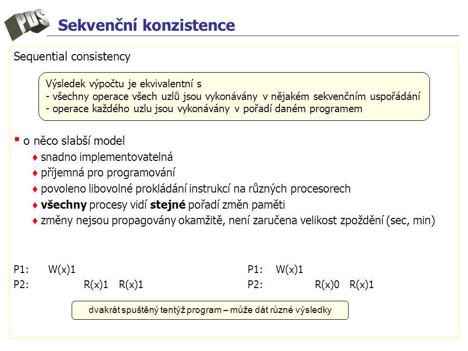 Sekvenční konzistence Sequential consistency ▪ o něco slabší model ♦ snadno implementovatelná ♦ příjemná pro programování ♦ povoleno libovolné prokládání instrukcí na různých procesorech ♦ všechny procesy vidí stejné pořadí změn paměti ♦ změny nejsou propagovány okamžitě, není zaručena velikost zpoždění (sec, min) P1: W(x)1 P2: R(x)1 R(x)1P2: R(x)0 R(x)1 Výsledek výpočtu je ekvivalentní s - všechny operace všech uzlů jsou vykonávány v nějakém sekvenčním uspořádání - operace každého uzlu jsou vykonávány v pořadí daném programem dvakrát spuštěný tentýž program – může dát různé výsledky