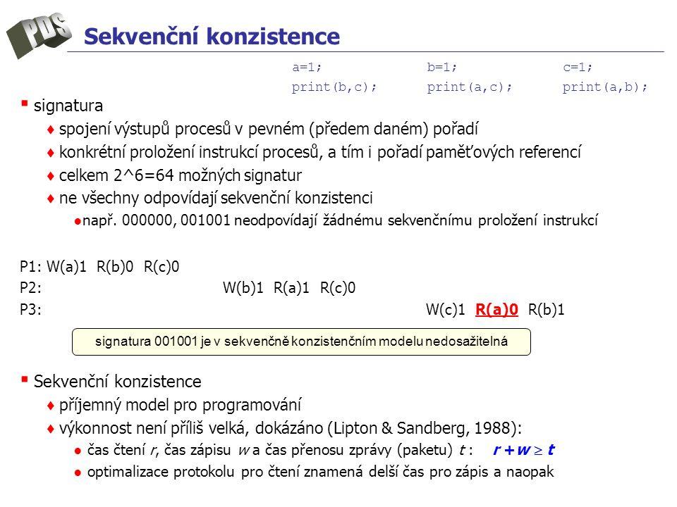 Sekvenční konzistence ▪ signatura ♦ spojení výstupů procesů v pevném (předem daném) pořadí ♦ konkrétní proložení instrukcí procesů, a tím i pořadí paměťových referencí ♦ celkem 2^6=64 možných signatur ♦ ne všechny odpovídají sekvenční konzistenci ●např.