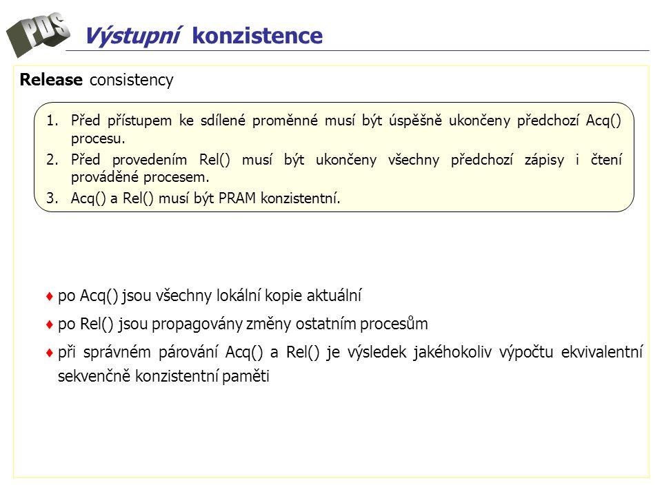 Výstupní konzistence Release consistency ♦ po Acq() jsou všechny lokální kopie aktuální ♦ po Rel() jsou propagovány změny ostatním procesům ♦ při sprá
