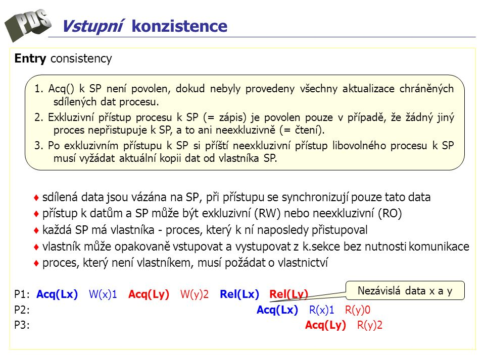 Vstupní konzistence Entry consistency ♦ sdílená data jsou vázána na SP, při přístupu se synchronizují pouze tato data ♦ přístup k datům a SP může být exkluzivní (RW) nebo neexkluzivní (RO) ♦ každá SP má vlastníka - proces, který k ní naposledy přistupoval ♦ vlastník může opakovaně vstupovat a vystupovat z k.sekce bez nutnosti komunikace ♦ proces, který není vlastníkem, musí požádat o vlastnictví P1: Acq(Lx) W(x)1 Acq(Ly) W(y)2 Rel(Lx) Rel(Ly) P2:Acq(Lx) R(x)1 R(y)0 P3:Acq(Ly) R(y)2 1.