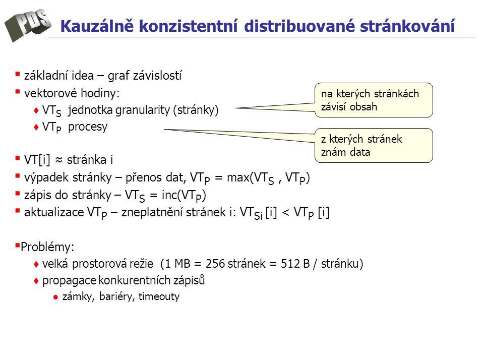 Kauzálně konzistentní distribuované stránkování ▪ základní idea – graf závislostí ▪ vektorové hodiny: ♦ VT S jednotka granularity (stránky) ♦ VT P procesy ▪ VT[i] ≈ stránka i ▪ výpadek stránky – přenos dat, VT P = max(VT S, VT P ) ▪ zápis do stránky – VT S = inc(VT P ) ▪ aktualizace VT P – zneplatnění stránek i: VT Si [i] < VT P [i] ▪ Problémy: ♦ velká prostorová režie (1 MB = 256 stránek = 512 B / stránku) ♦ propagace konkurentních zápisů ● zámky, bariéry, timeouty na kterých stránkách závisí obsah z kterých stránek znám data