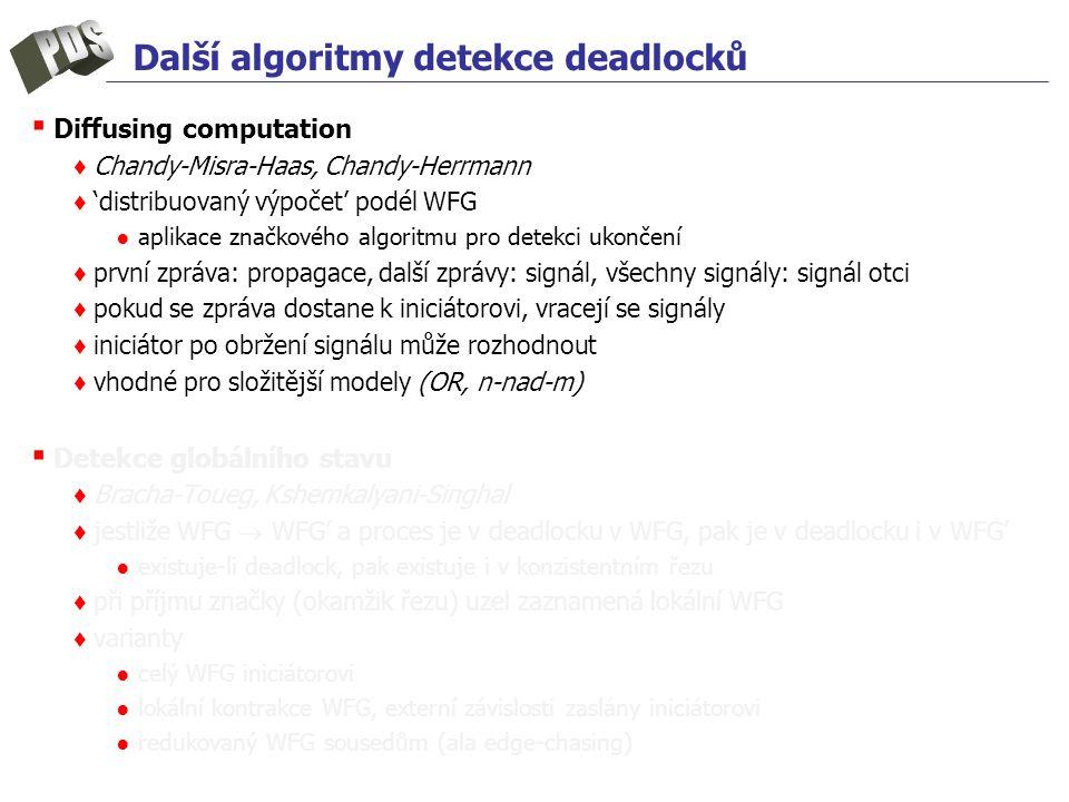Další algoritmy detekce deadlocků ▪ Diffusing computation ♦ Chandy-Misra-Haas, Chandy-Herrmann ♦ 'distribuovaný výpočet' podél WFG ● aplikace značkové