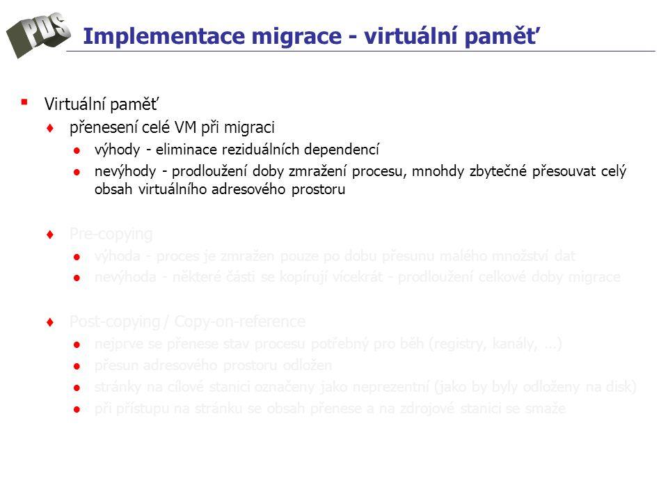 Implementace migrace - virtuální paměť ▪ Virtuální paměť ♦ přenesení celé VM při migraci ●výhody - eliminace reziduálních dependencí ●nevýhody - prodl