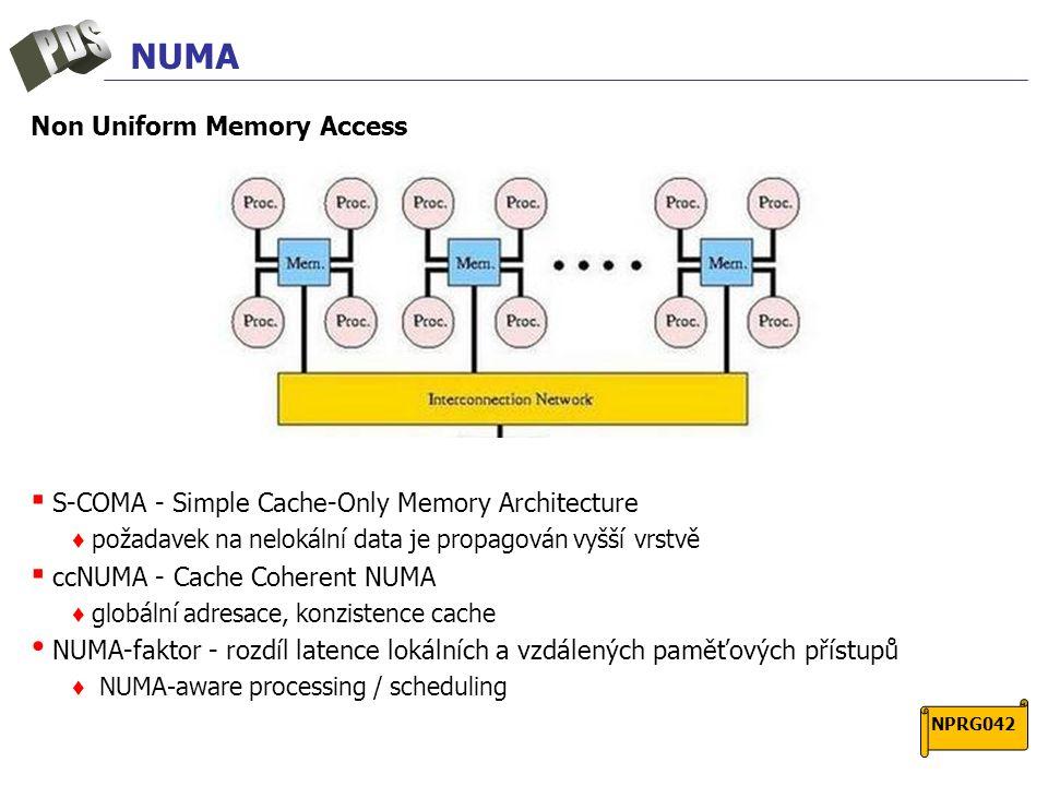 NUMA Non Uniform Memory Access ▪ S-COMA - Simple Cache-Only Memory Architecture ♦ požadavek na nelokální data je propagován vyšší vrstvě ▪ ccNUMA - Cache Coherent NUMA ♦ globální adresace, konzistence cache NUMA-faktor - rozdíl latence lokálních a vzdálených paměťových přístupů ♦ NUMA-aware processing / scheduling NPRG042