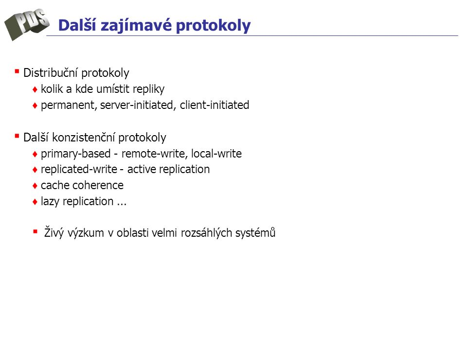 Další zajímavé protokoly ▪ Distribuční protokoly ♦ kolik a kde umístit repliky ♦ permanent, server-initiated, client-initiated ▪ Další konzistenční protokoly ♦ primary-based - remote-write, local-write ♦ replicated-write - active replication ♦ cache coherence ♦ lazy replication...