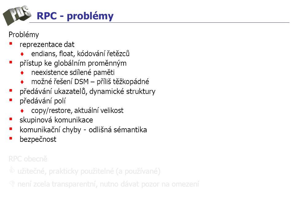RPC - problémy Problémy ▪ reprezentace dat ♦ endians, float, kódování řetězců ▪ přístup ke globálním proměnným ♦ neexistence sdílené paměti ♦ možné řešení DSM – příliš těžkopádné ▪ předávání ukazatelů, dynamické struktury ▪ předávání polí ♦ copy/restore, aktuální velikost ▪ skupinová komunikace ▪ komunikační chyby - odlišná sémantika ▪ bezpečnost RPC obecně  užitečné, prakticky použitelné (a používané)  není zcela transparentní, nutno dávat pozor na omezení