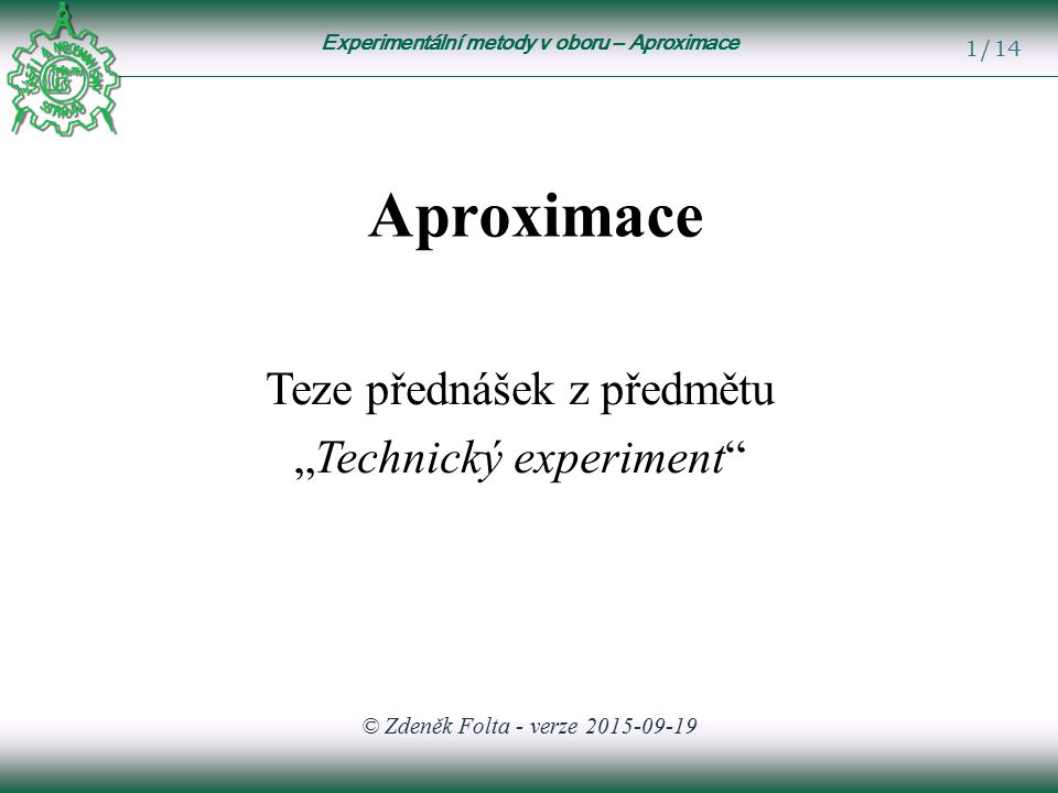 """Experimentální metody v oboru – Aproximace 1/14 Aproximace Teze přednášek z předmětu """"Technický experiment © Zdeněk Folta - verze 2015-09-19"""